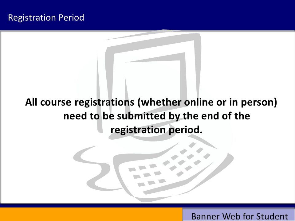 Registration Period All course registrations (whether online or in person) need to be submitted by the end of the registration period.