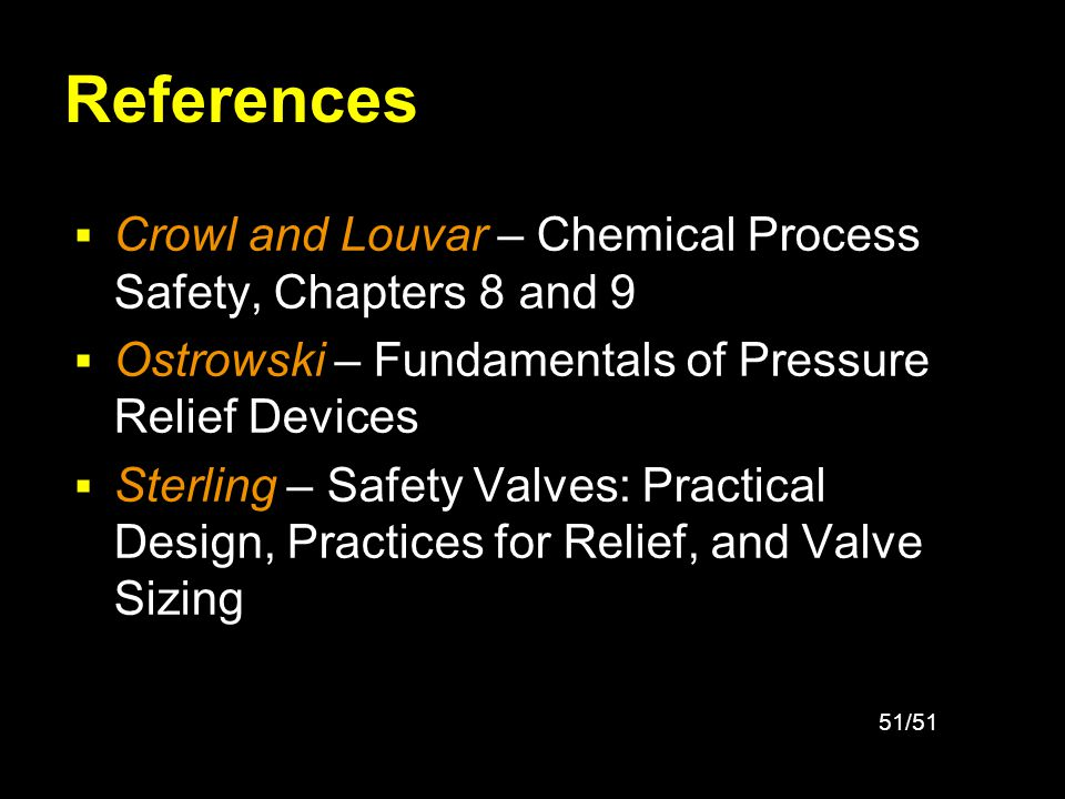 References Crowl and Louvar – Chemical Process Safety, Chapters 8 and 9. Ostrowski – Fundamentals of Pressure Relief Devices.