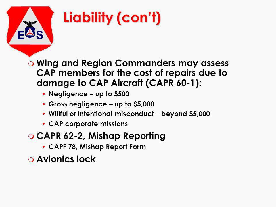 Liability (con't) Wing and Region Commanders may assess CAP members for the cost of repairs due to damage to CAP Aircraft (CAPR 60-1):