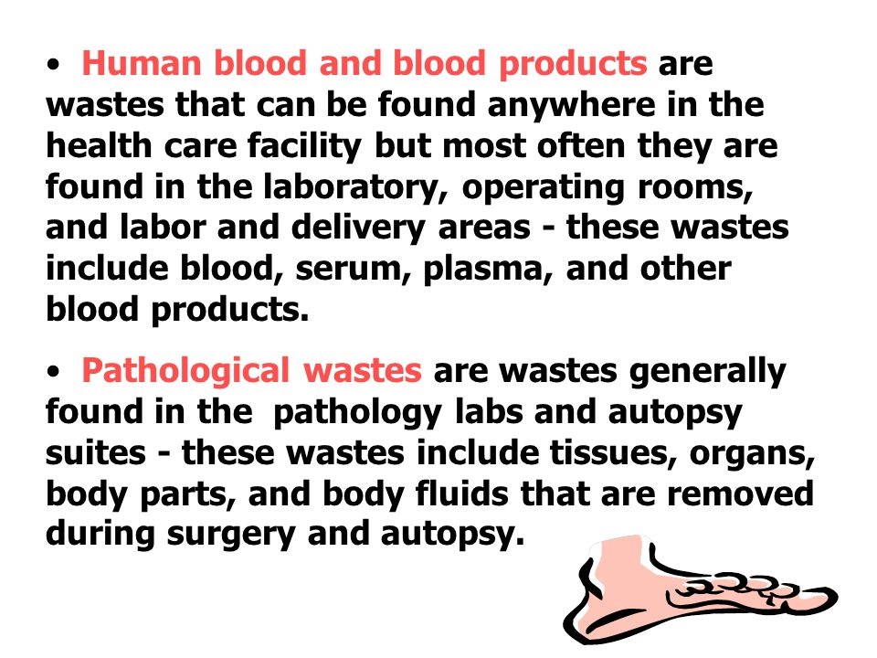 Human blood and blood products are wastes that can be found anywhere in the health care facility but most often they are found in the laboratory, operating rooms, and labor and delivery areas - these wastes include blood, serum, plasma, and other blood products.