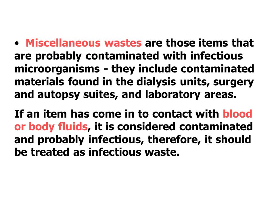 Miscellaneous wastes are those items that are probably contaminated with infectious microorganisms - they include contaminated materials found in the dialysis units, surgery and autopsy suites, and laboratory areas.
