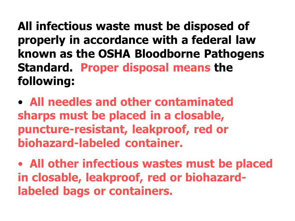 All infectious waste must be disposed of properly in accordance with a federal law known as the OSHA Bloodborne Pathogens Standard. Proper disposal means the following: