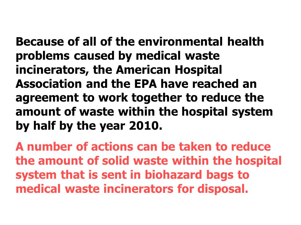 Because of all of the environmental health problems caused by medical waste incinerators, the American Hospital Association and the EPA have reached an agreement to work together to reduce the amount of waste within the hospital system by half by the year 2010.