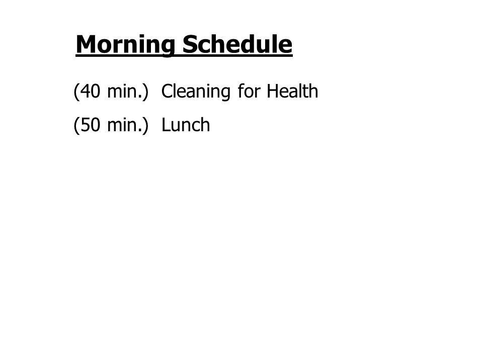 Morning Schedule (40 min.) Cleaning for Health (50 min.) Lunch
