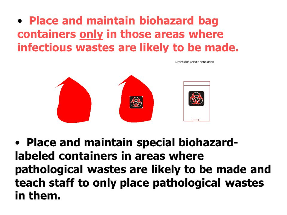 Place and maintain biohazard bag containers only in those areas where infectious wastes are likely to be made.