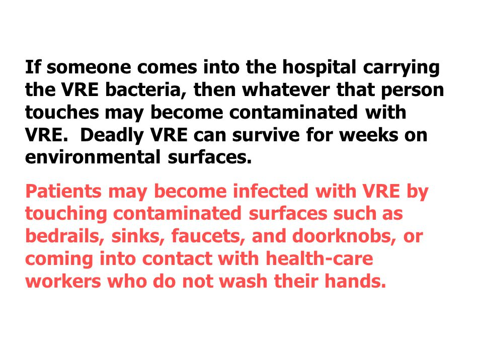 If someone comes into the hospital carrying the VRE bacteria, then whatever that person touches may become contaminated with VRE. Deadly VRE can survive for weeks on environmental surfaces.