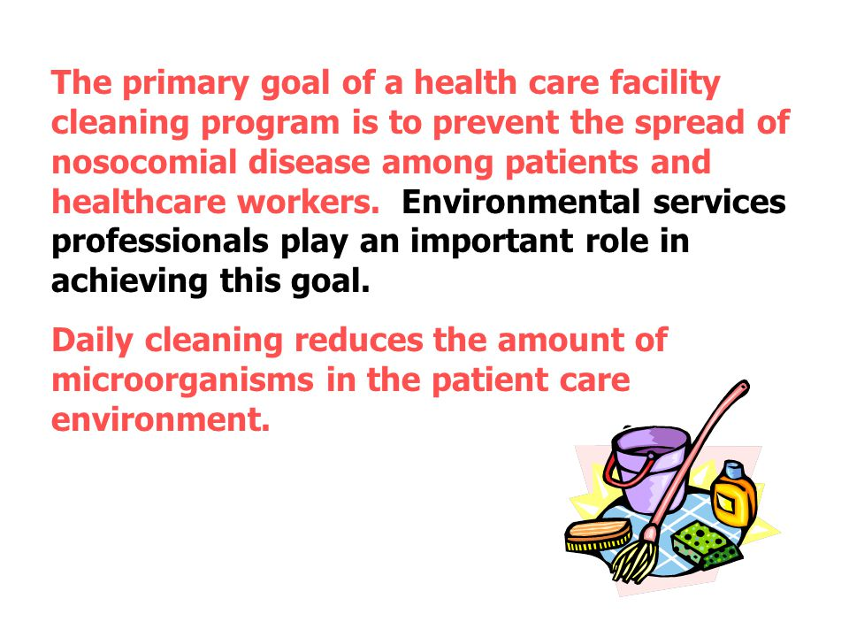 The primary goal of a health care facility cleaning program is to prevent the spread of nosocomial disease among patients and healthcare workers. Environmental services professionals play an important role in achieving this goal.