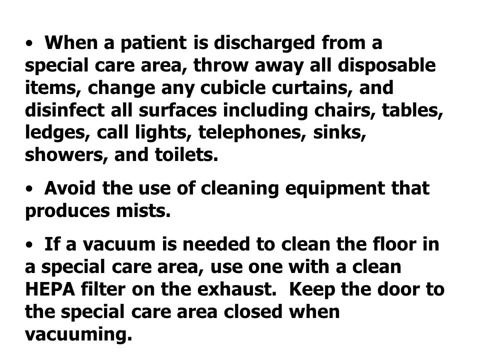 When a patient is discharged from a special care area, throw away all disposable items, change any cubicle curtains, and disinfect all surfaces including chairs, tables, ledges, call lights, telephones, sinks, showers, and toilets.
