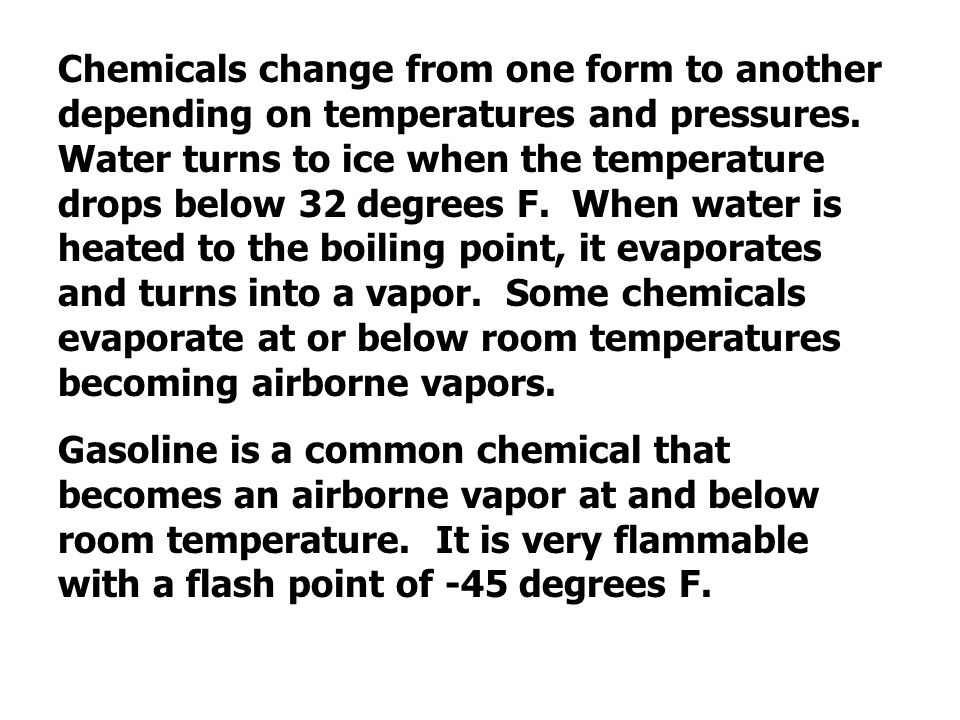 Chemicals change from one form to another depending on temperatures and pressures. Water turns to ice when the temperature drops below 32 degrees F. When water is heated to the boiling point, it evaporates and turns into a vapor. Some chemicals evaporate at or below room temperatures becoming airborne vapors.