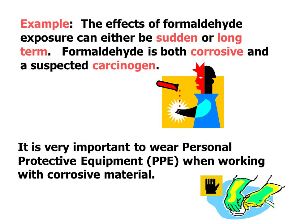 Example: The effects of formaldehyde exposure can either be sudden or long term. Formaldehyde is both corrosive and a suspected carcinogen.