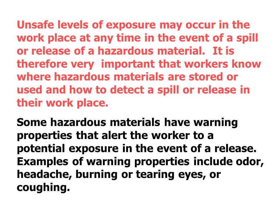 Unsafe levels of exposure may occur in the work place at any time in the event of a spill or release of a hazardous material. It is therefore very important that workers know where hazardous materials are stored or used and how to detect a spill or release in their work place.