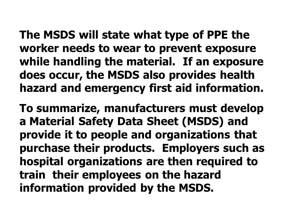 The MSDS will state what type of PPE the worker needs to wear to prevent exposure while handling the material. If an exposure does occur, the MSDS also provides health hazard and emergency first aid information.
