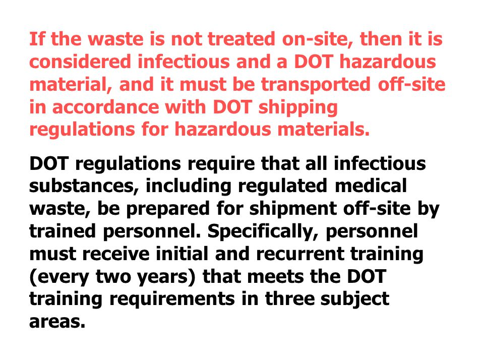 If the waste is not treated on-site, then it is considered infectious and a DOT hazardous material, and it must be transported off-site in accordance with DOT shipping regulations for hazardous materials.