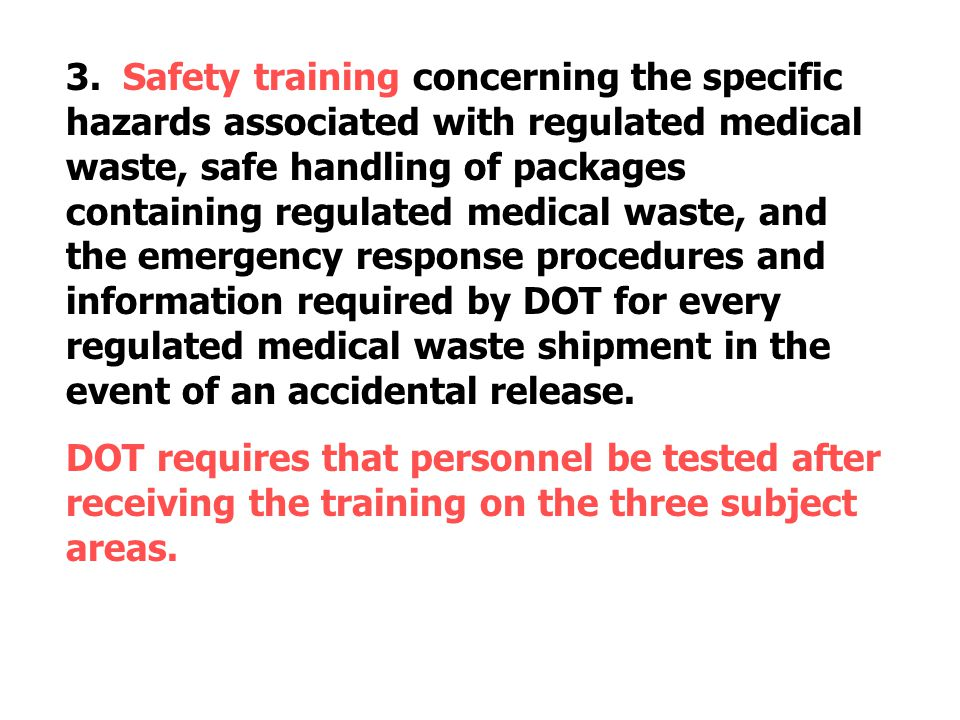 3. Safety training concerning the specific hazards associated with regulated medical waste, safe handling of packages containing regulated medical waste, and the emergency response procedures and information required by DOT for every regulated medical waste shipment in the event of an accidental release.