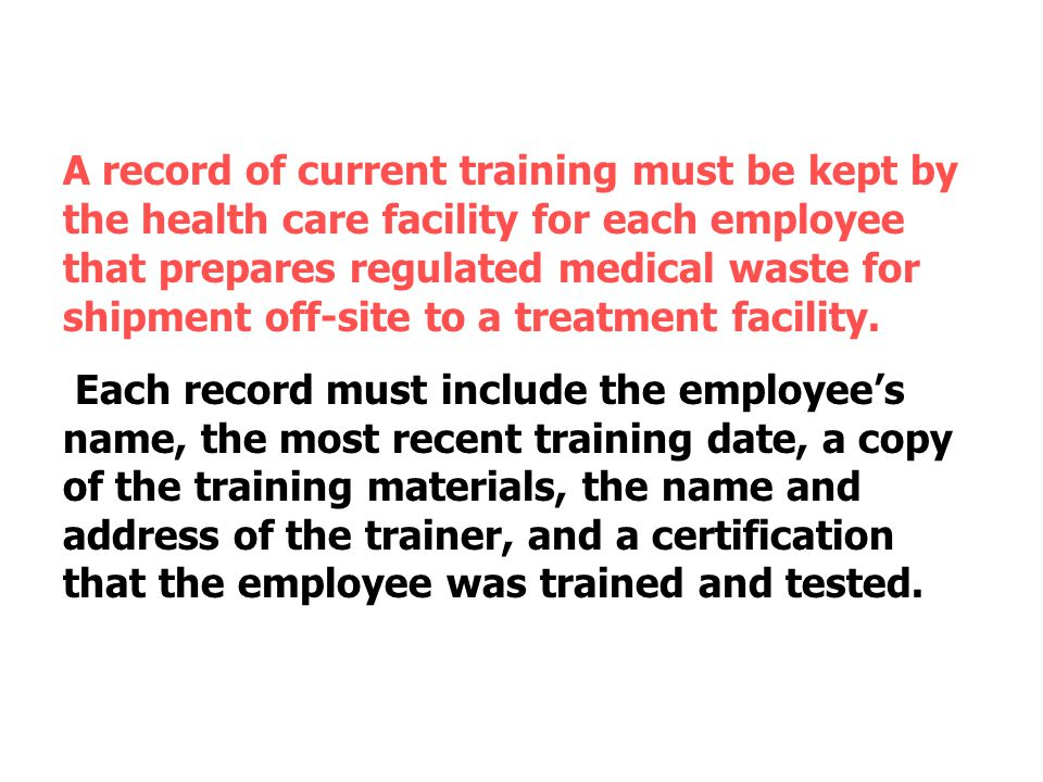 A record of current training must be kept by the health care facility for each employee that prepares regulated medical waste for shipment off-site to a treatment facility.