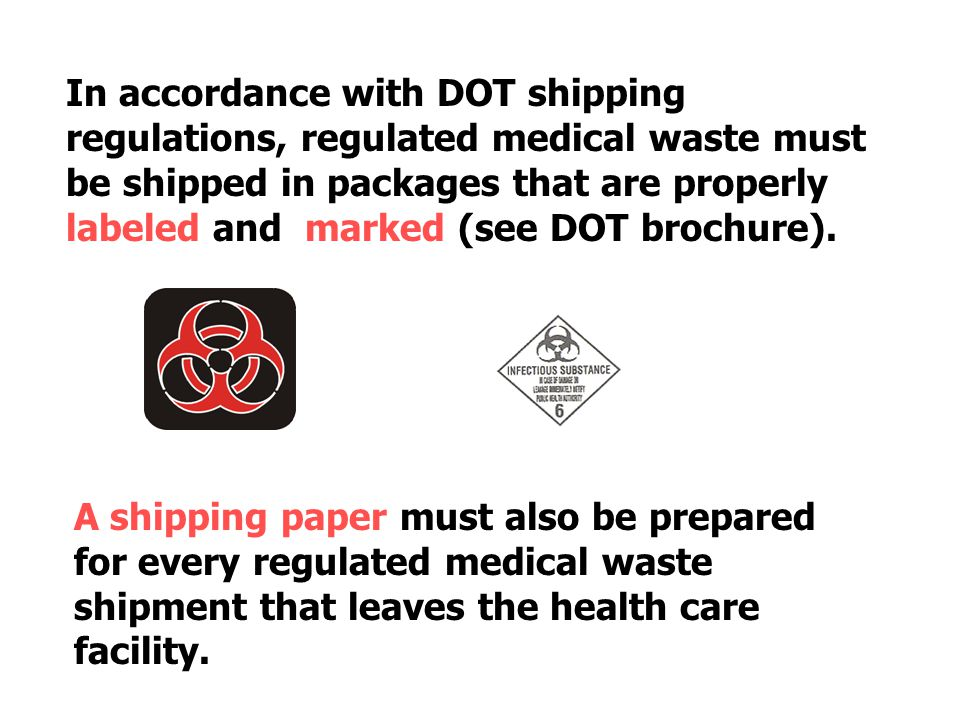 In accordance with DOT shipping regulations, regulated medical waste must be shipped in packages that are properly labeled and marked (see DOT brochure).