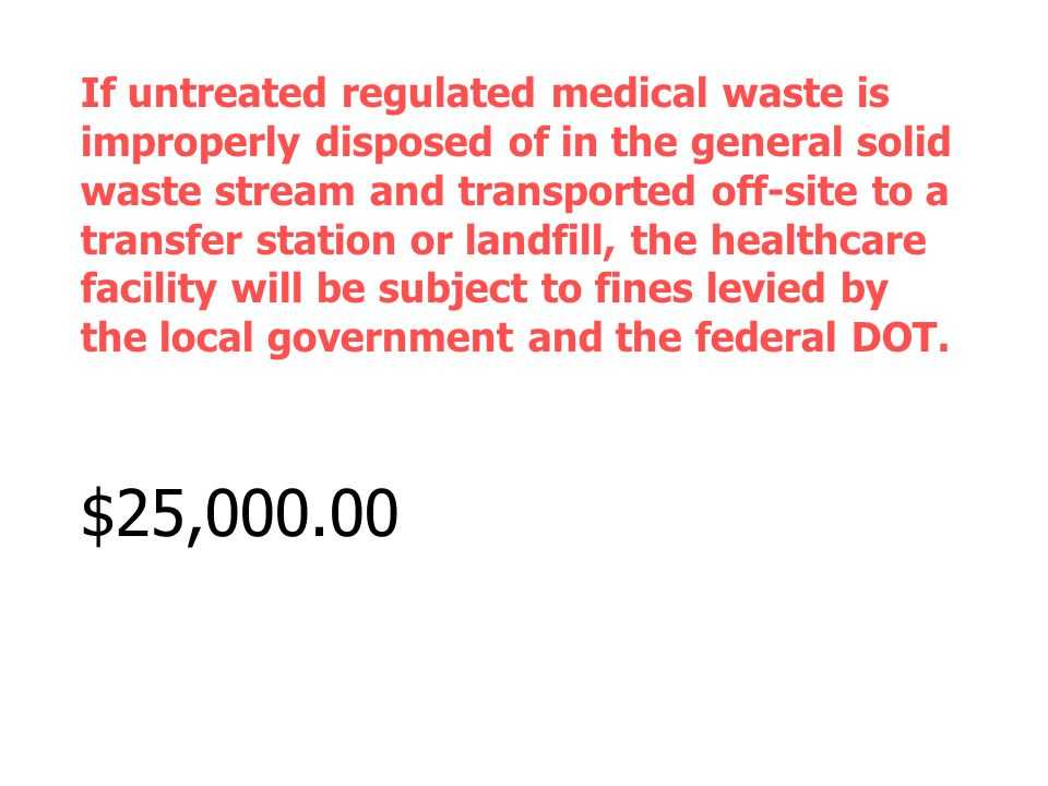 If untreated regulated medical waste is improperly disposed of in the general solid waste stream and transported off-site to a transfer station or landfill, the healthcare facility will be subject to fines levied by the local government and the federal DOT.
