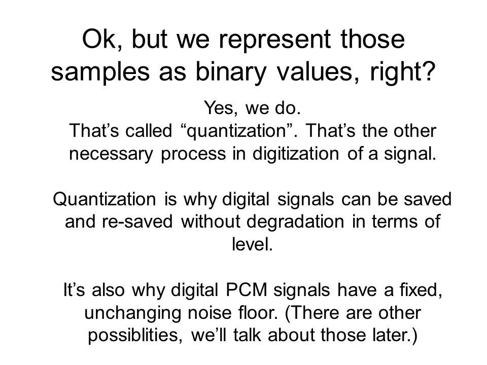 Ok, but we represent those samples as binary values, right