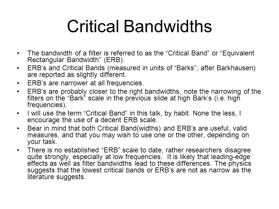 Critical Bandwidths The bandwidth of a filter is referred to as the Critical Band or Equivalent Rectangular Bandwidth (ERB).