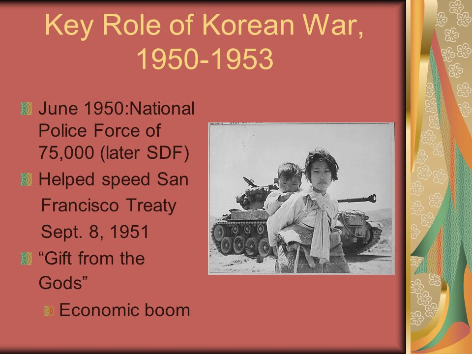 Key Role of Korean War, 1950-1953 June 1950:National Police Force of 75,000 (later SDF) Helped speed San.
