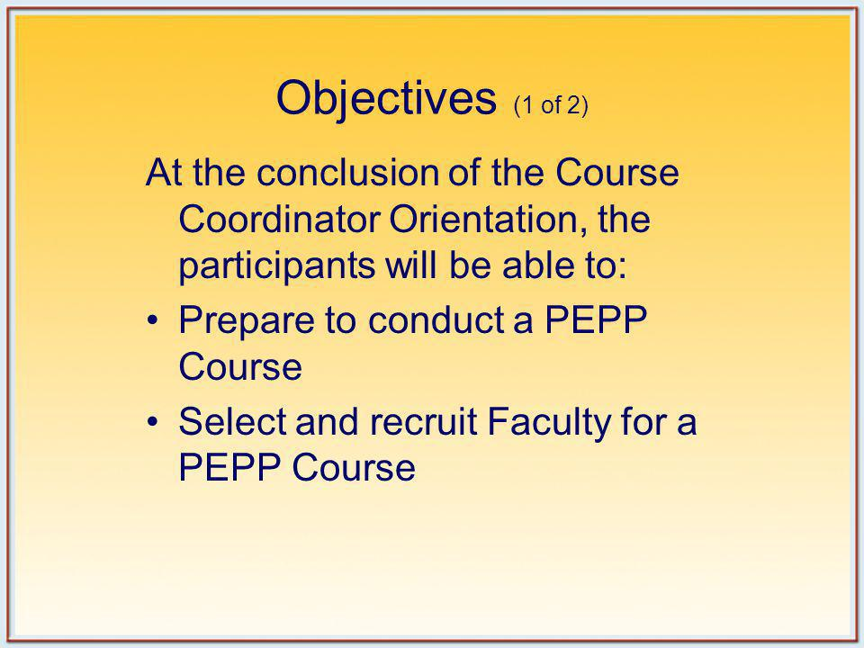 Objectives (1 of 2) At the conclusion of the Course Coordinator Orientation, the participants will be able to: