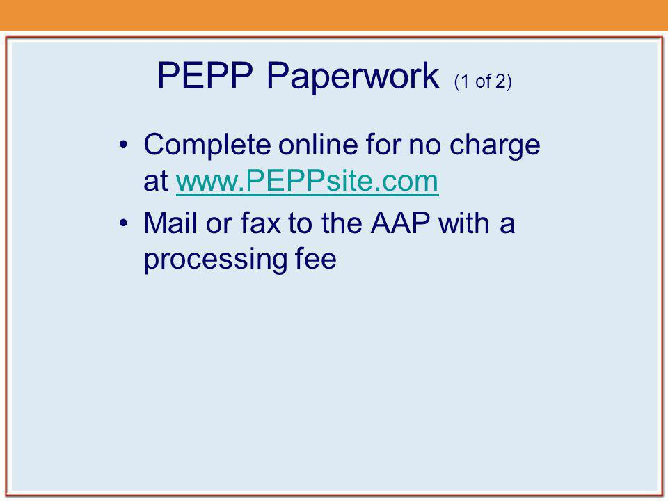 PEPP Paperwork (1 of 2) Complete online for no charge at   Mail or fax to the AAP with a processing fee.