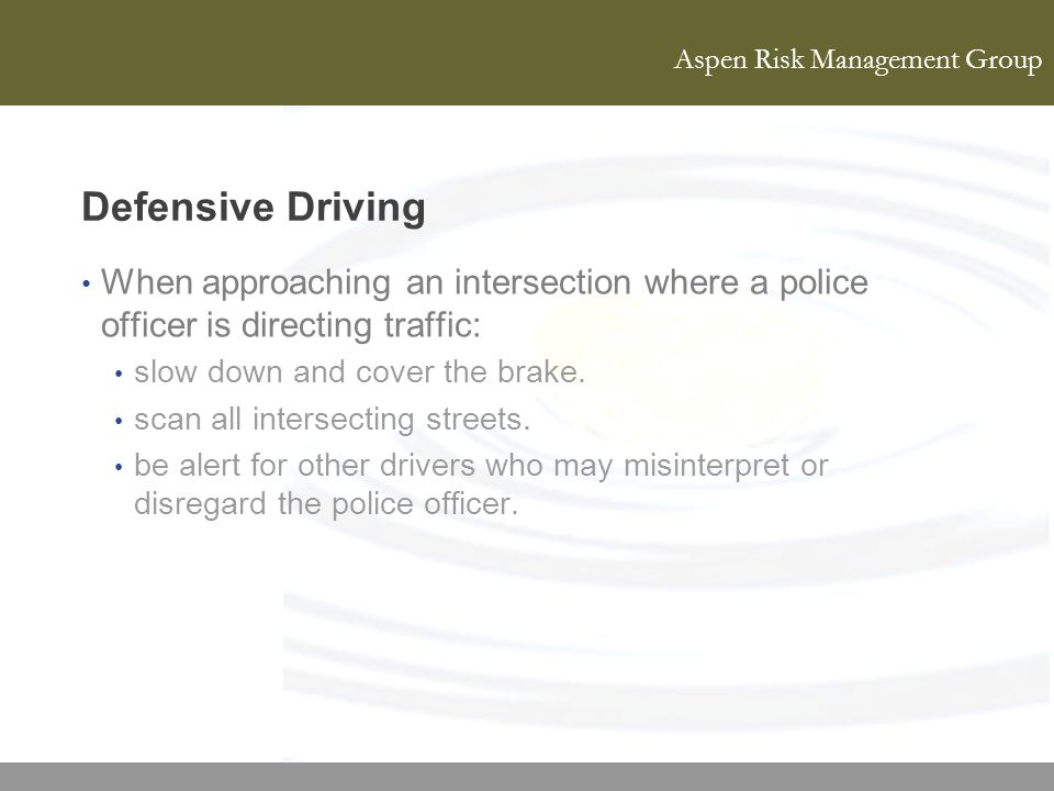 Defensive Driving When approaching an intersection where a police officer is directing traffic: slow down and cover the brake.