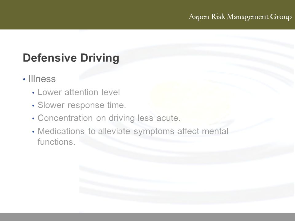 Defensive Driving Illness Lower attention level Slower response time.