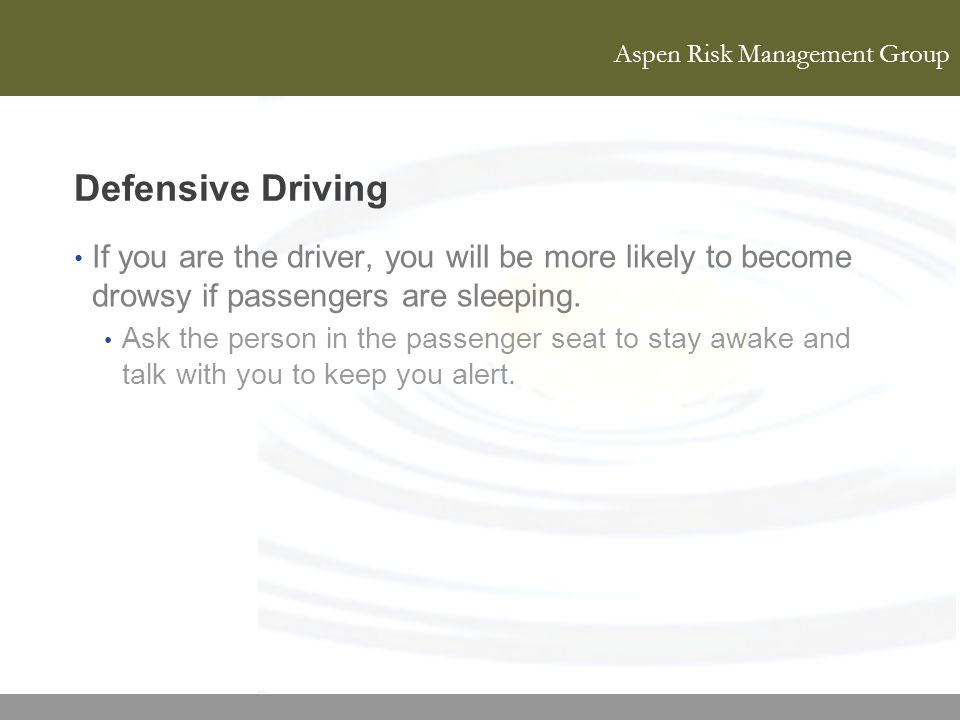 Defensive Driving If you are the driver, you will be more likely to become drowsy if passengers are sleeping.