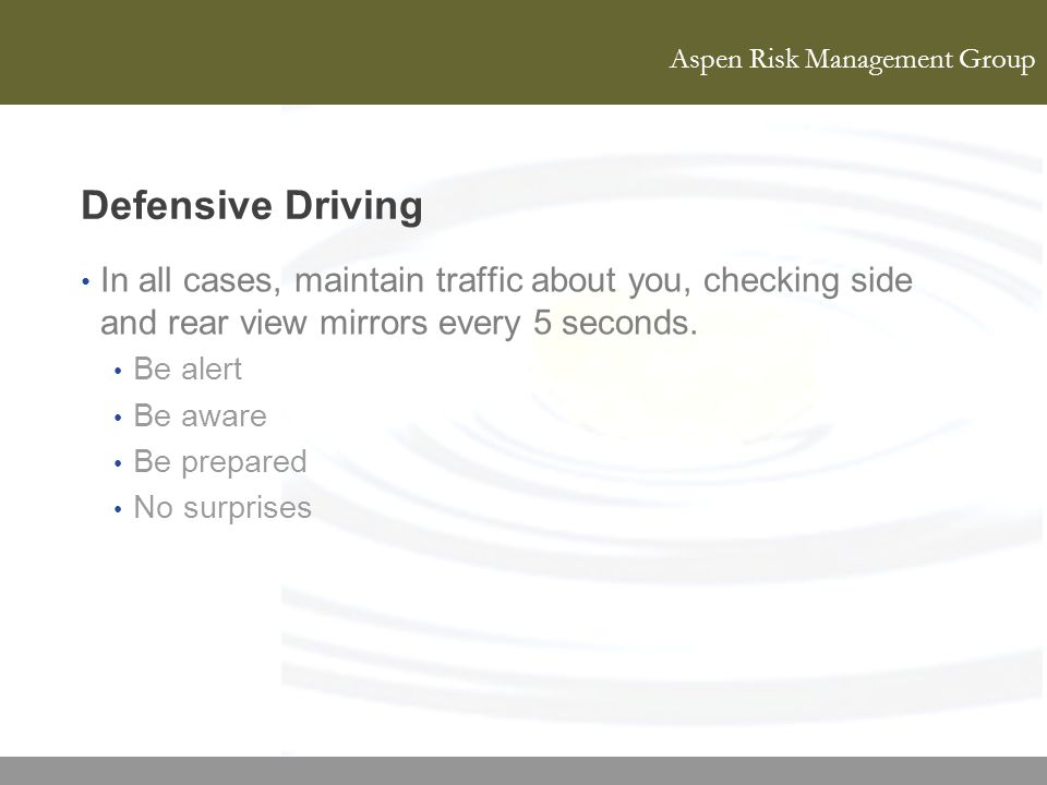 Defensive Driving In all cases, maintain traffic about you, checking side and rear view mirrors every 5 seconds.