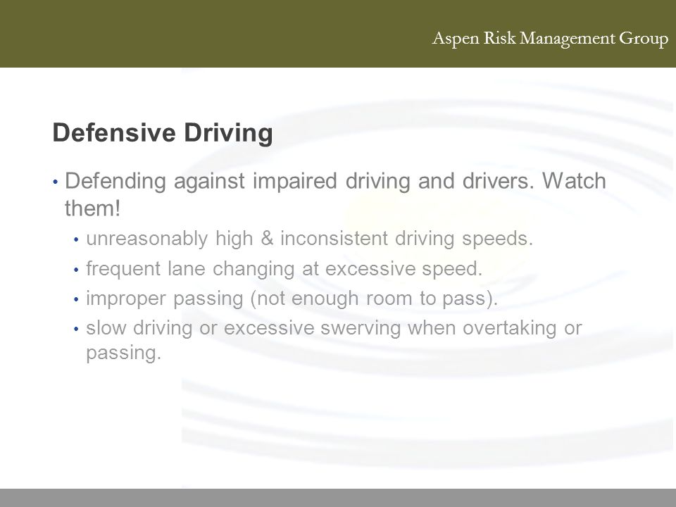 Defensive Driving Defending against impaired driving and drivers. Watch them! unreasonably high & inconsistent driving speeds.