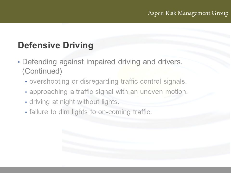 Defensive Driving Defending against impaired driving and drivers. (Continued) overshooting or disregarding traffic control signals.