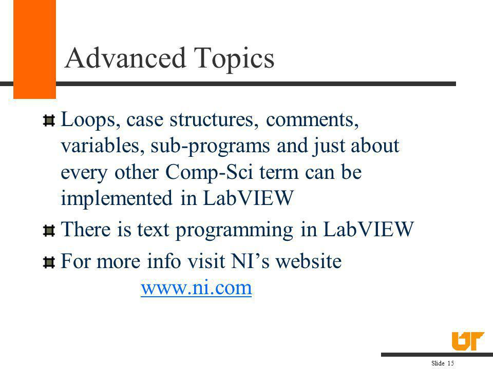 Advanced Topics Loops, case structures, comments, variables, sub-programs and just about every other Comp-Sci term can be implemented in LabVIEW.