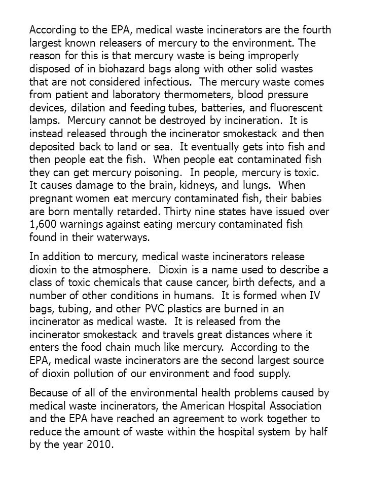 According to the EPA, medical waste incinerators are the fourth largest known releasers of mercury to the environment. The reason for this is that mercury waste is being improperly disposed of in biohazard bags along with other solid wastes that are not considered infectious. The mercury waste comes from patient and laboratory thermometers, blood pressure devices, dilation and feeding tubes, batteries, and fluorescent lamps. Mercury cannot be destroyed by incineration. It is instead released through the incinerator smokestack and then deposited back to land or sea. It eventually gets into fish and then people eat the fish. When people eat contaminated fish they can get mercury poisoning. In people, mercury is toxic. It causes damage to the brain, kidneys, and lungs. When pregnant women eat mercury contaminated fish, their babies are born mentally retarded. Thirty nine states have issued over 1,600 warnings against eating mercury contaminated fish found in their waterways.