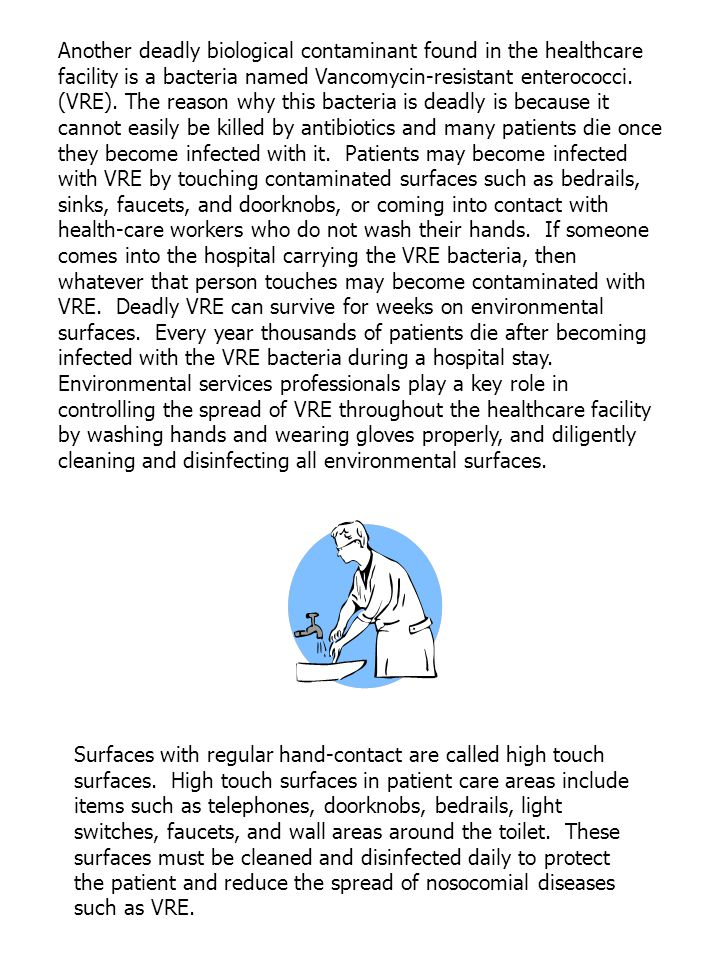 Another deadly biological contaminant found in the healthcare facility is a bacteria named Vancomycin-resistant enterococci. (VRE). The reason why this bacteria is deadly is because it cannot easily be killed by antibiotics and many patients die once they become infected with it. Patients may become infected with VRE by touching contaminated surfaces such as bedrails, sinks, faucets, and doorknobs, or coming into contact with health-care workers who do not wash their hands. If someone comes into the hospital carrying the VRE bacteria, then whatever that person touches may become contaminated with VRE. Deadly VRE can survive for weeks on environmental surfaces. Every year thousands of patients die after becoming infected with the VRE bacteria during a hospital stay. Environmental services professionals play a key role in controlling the spread of VRE throughout the healthcare facility by washing hands and wearing gloves properly, and diligently cleaning and disinfecting all environmental surfaces.