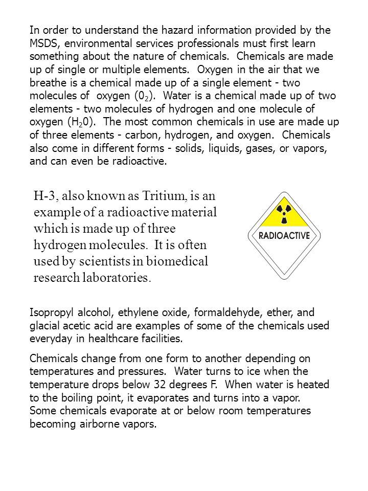 In order to understand the hazard information provided by the MSDS, environmental services professionals must first learn something about the nature of chemicals. Chemicals are made up of single or multiple elements. Oxygen in the air that we breathe is a chemical made up of a single element - two molecules of oxygen (02). Water is a chemical made up of two elements - two molecules of hydrogen and one molecule of oxygen (H20). The most common chemicals in use are made up of three elements - carbon, hydrogen, and oxygen. Chemicals also come in different forms - solids, liquids, gases, or vapors, and can even be radioactive.
