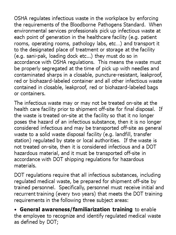 OSHA regulates infectious waste in the workplace by enforcing the requirements of the Bloodborne Pathogens Standard. When environmental services professionals pick up infectious waste at each point of generation in the healthcare facility (e.g. patient rooms, operating rooms, pathology labs, etc…) and transport it to the designated place of treatment or storage at the facility (e.g. sani-pak, loading dock etc...) they must do so in accordance with OSHA regulations. This means the waste must be properly segregated at the time of pick up with needles and contaminated sharps in a closable, puncture-resistant, leakproof, red or biohazard-labeled container and all other infectious waste contained in closable, leakproof, red or biohazard-labeled bags or containers.