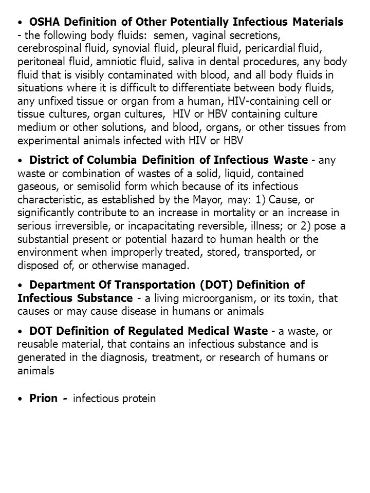 OSHA Definition of Other Potentially Infectious Materials - the following body fluids: semen, vaginal secretions, cerebrospinal fluid, synovial fluid, pleural fluid, pericardial fluid, peritoneal fluid, amniotic fluid, saliva in dental procedures, any body fluid that is visibly contaminated with blood, and all body fluids in situations where it is difficult to differentiate between body fluids, any unfixed tissue or organ from a human, HIV-containing cell or tissue cultures, organ cultures, HIV or HBV containing culture medium or other solutions, and blood, organs, or other tissues from experimental animals infected with HIV or HBV