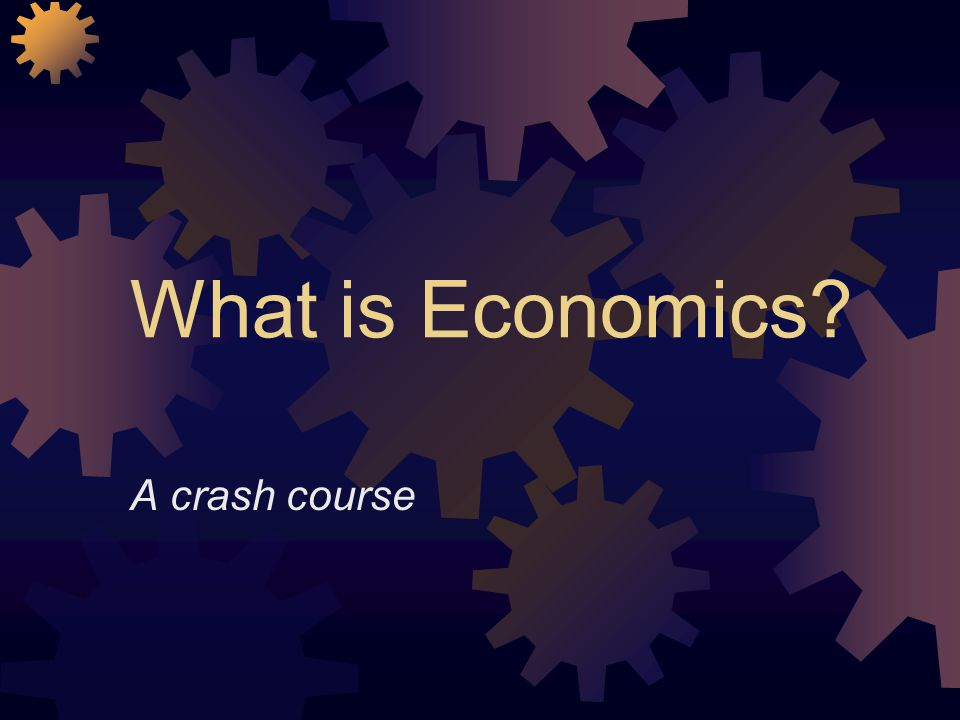What is Economics A crash course
