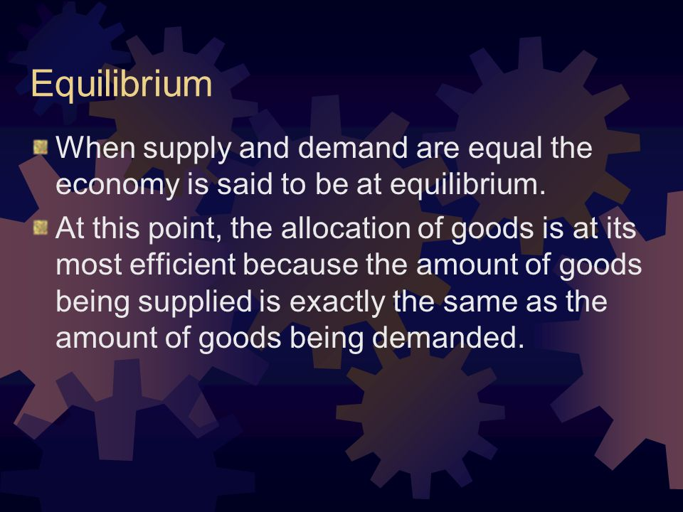Equilibrium When supply and demand are equal the economy is said to be at equilibrium.