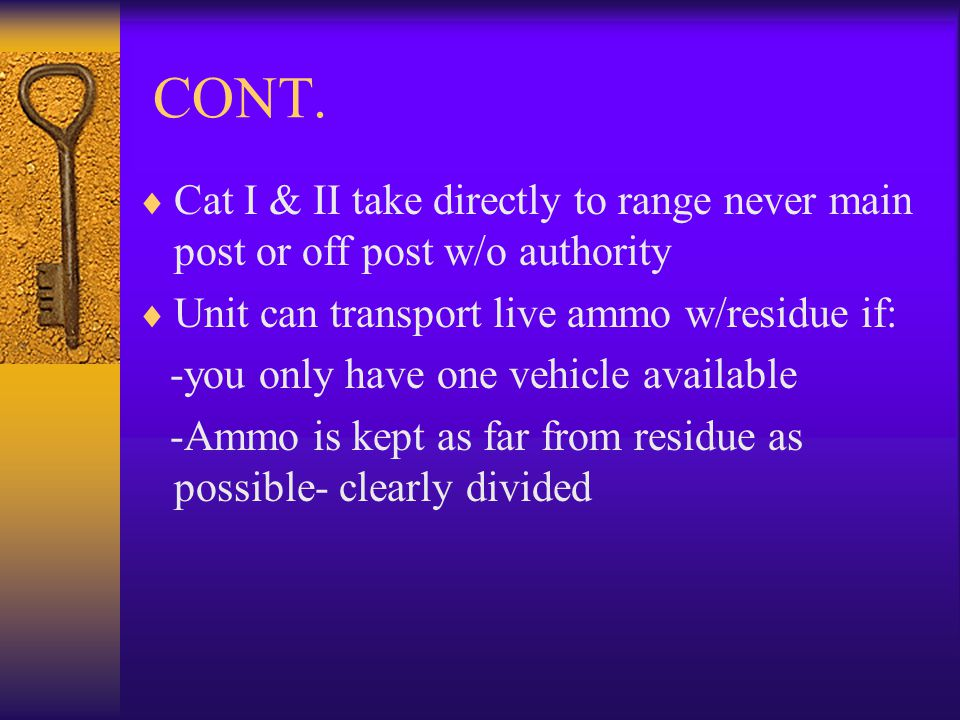 CONT. Cat I & II take directly to range never main post or off post w/o authority. Unit can transport live ammo w/residue if: