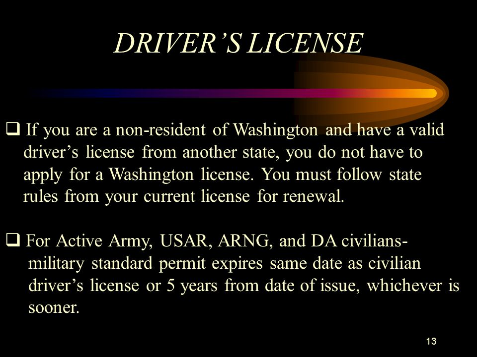 DRIVER'S LICENSE If you are a non-resident of Washington and have a valid. driver's license from another state, you do not have to.