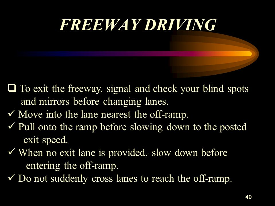 FREEWAY DRIVING To exit the freeway, signal and check your blind spots