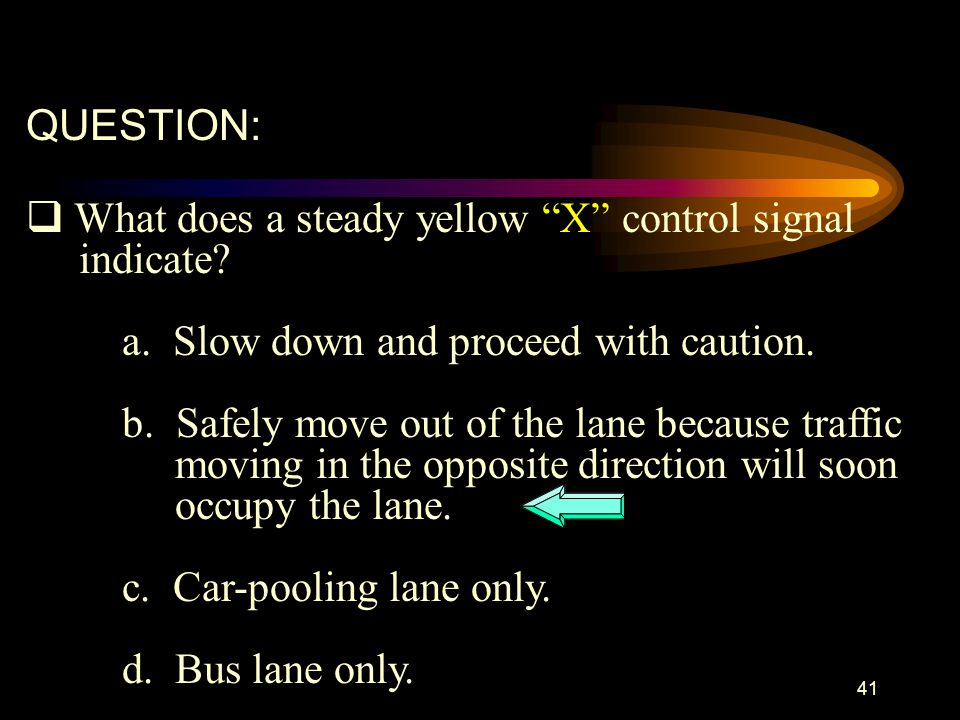 QUESTION: What does a steady yellow X control signal. indicate a. Slow down and proceed with caution.
