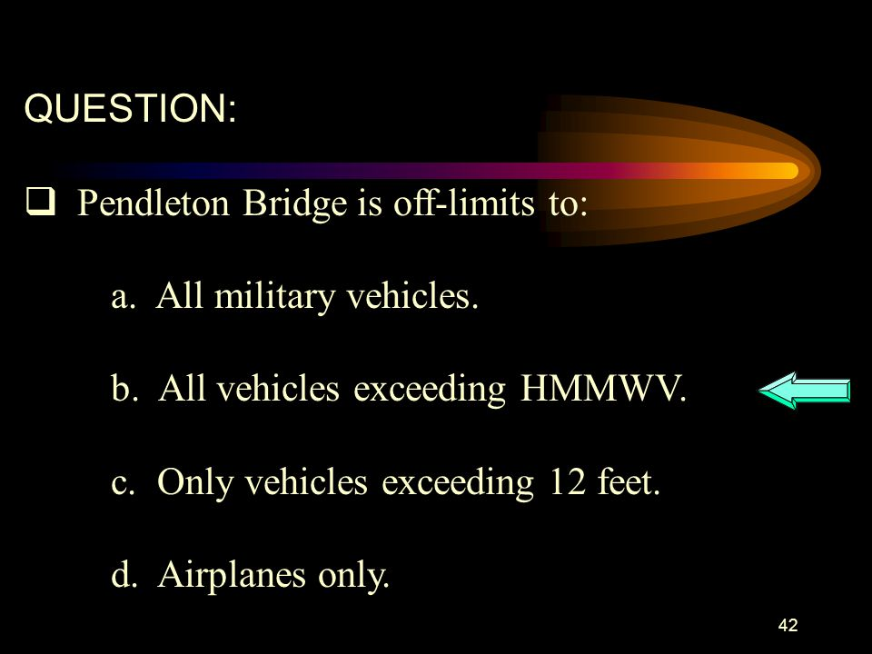 QUESTION: Pendleton Bridge is off-limits to: a. All military vehicles. b. All vehicles exceeding HMMWV.