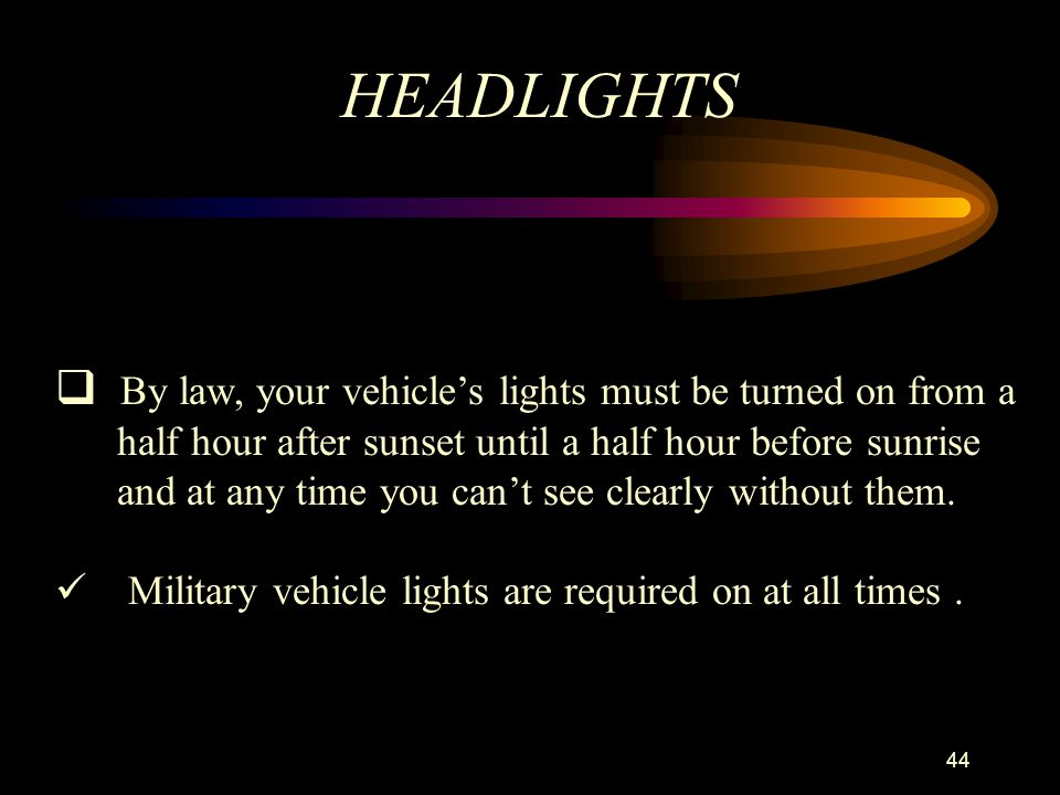 HEADLIGHTS By law, your vehicle's lights must be turned on from a