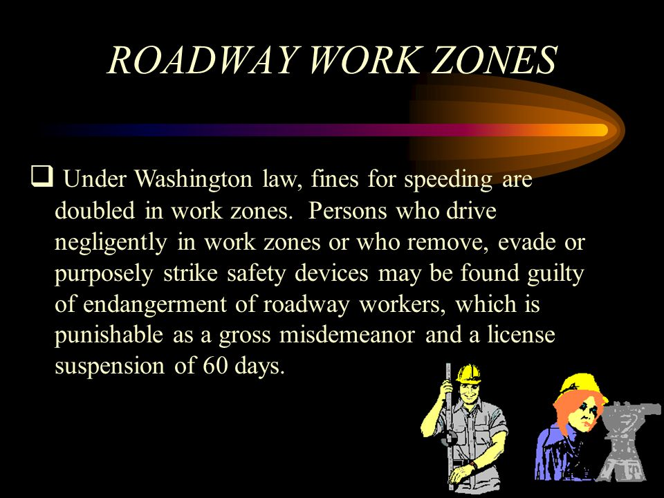 ROADWAY WORK ZONES Under Washington law, fines for speeding are