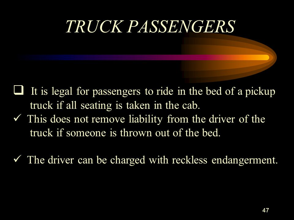 TRUCK PASSENGERS It is legal for passengers to ride in the bed of a pickup. truck if all seating is taken in the cab.