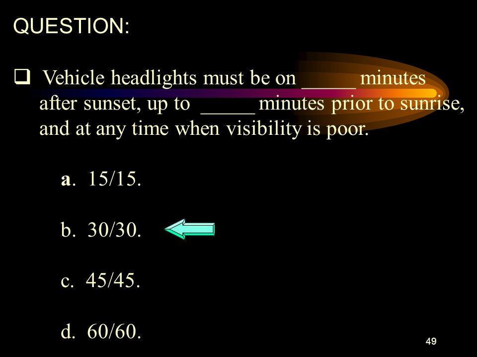 QUESTION: Vehicle headlights must be on _____ minutes. after sunset, up to _____ minutes prior to sunrise,