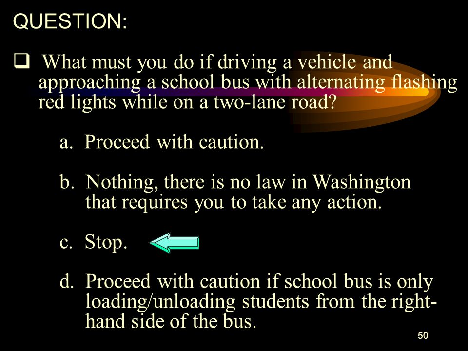 QUESTION: What must you do if driving a vehicle and. approaching a school bus with alternating flashing.